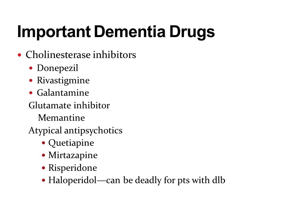 Cholinesterase inhibitors Donepezil Rivastigmine Galantamine Glutamate inhibitor Memantine Atypical antipsychotics Quetiapine Mirtazapine Risperidone Haloperidol—can be deadly for pts with dlb