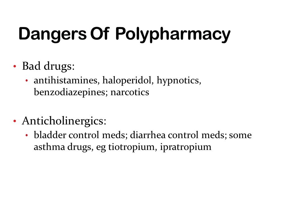 Bad drugs: antihistamines, haloperidol, hypnotics, benzodiazepines; narcotics Anticholinergics: bladder control meds; diarrhea control meds; some asthma drugs, eg tiotropium, ipratropium