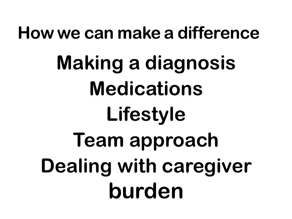 Making a diagnosis Medications Lifestyle Team approach Dealing with caregiver burden