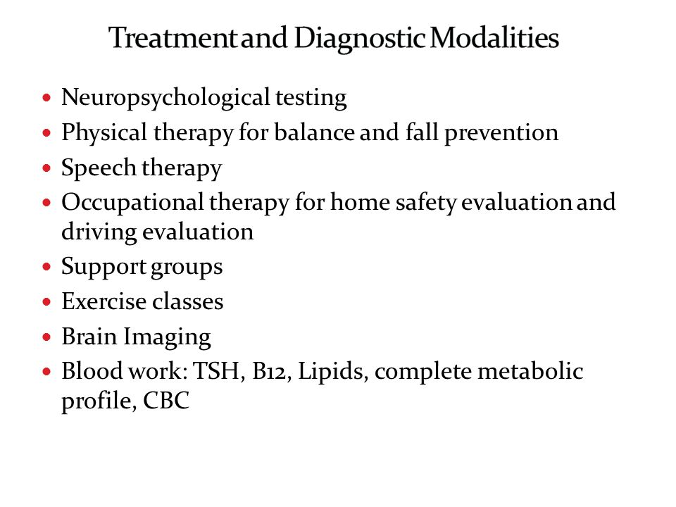 Neuropsychological testing Physical therapy for balance and fall prevention Speech therapy Occupational therapy for home safety evaluation and driving