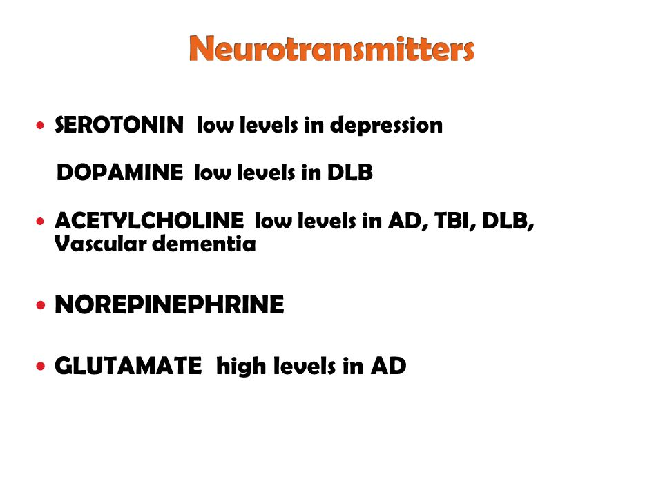 SEROTONIN low levels in depression DOPAMINE low levels in DLB ACETYLCHOLINE low levels in AD, TBI, DLB, Vascular dementia NOREPINEPHRINE GLUTAMATE high levels in AD