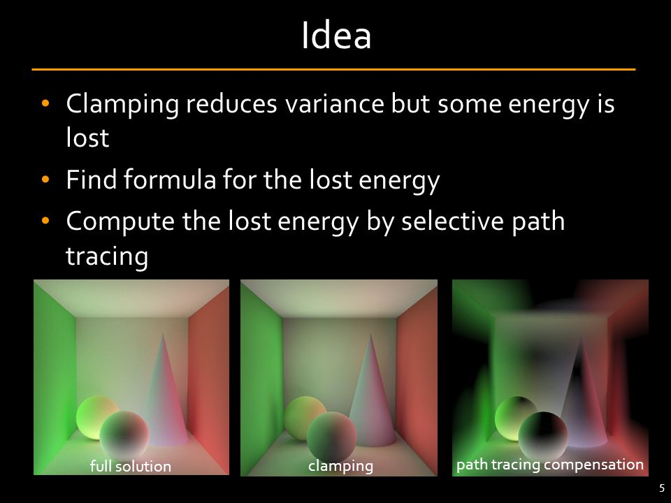 Clamping reduces variance but some energy is lost Find formula for the lost energy Compute the lost energy by selective path tracing 5 Idea path traci