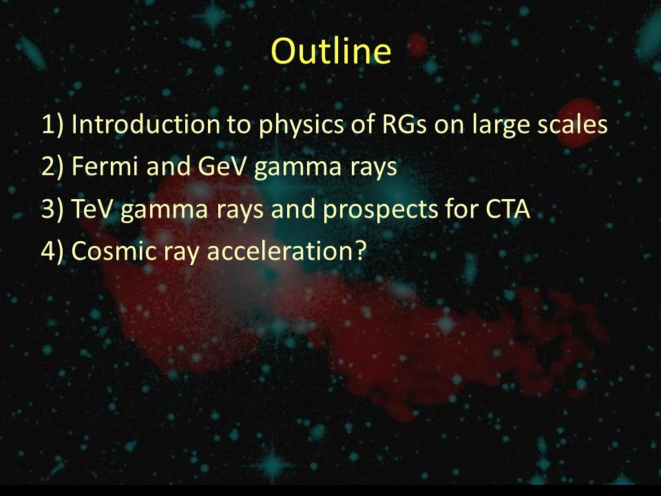 Outline 1) Introduction to physics of RGs on large scales 2) Fermi and GeV gamma rays 3) TeV gamma rays and prospects for CTA 4) Cosmic ray accelerati