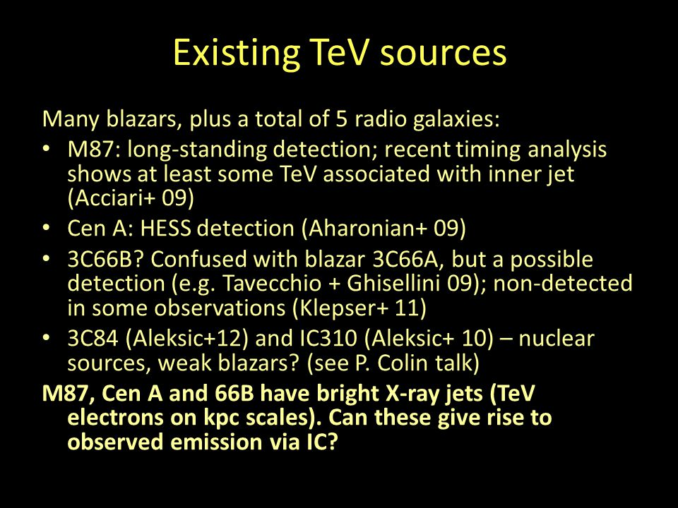 Existing TeV sources Many blazars, plus a total of 5 radio galaxies: M87: long-standing detection; recent timing analysis shows at least some TeV associated with inner jet (Acciari+ 09) Cen A: HESS detection (Aharonian+ 09) 3C66B.