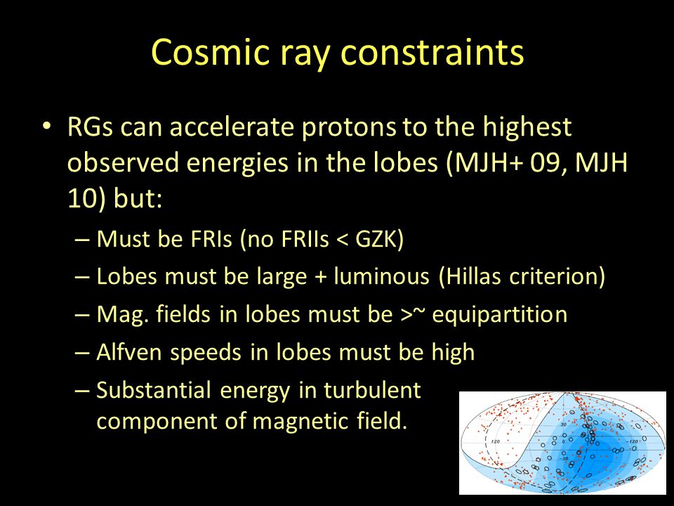 Cosmic ray constraints RGs can accelerate protons to the highest observed energies in the lobes (MJH+ 09, MJH 10) but: – Must be FRIs (no FRIIs < GZK) – Lobes must be large + luminous (Hillas criterion) – Mag.