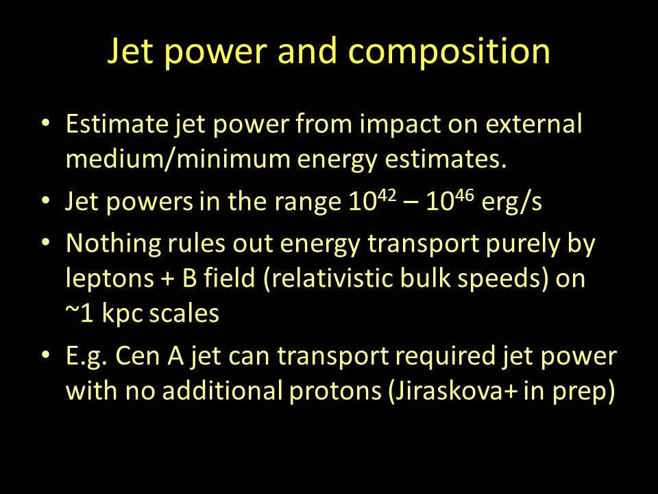 Jet power and composition Estimate jet power from impact on external medium/minimum energy estimates. Jet powers in the range 10 42 – 10 46 erg/s Noth