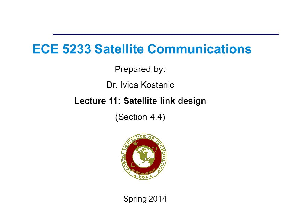 ECE 5233 Satellite Communications Prepared by: Dr. Ivica Kostanic Lecture 11: Satellite link design (Section 4.4) Spring 2014