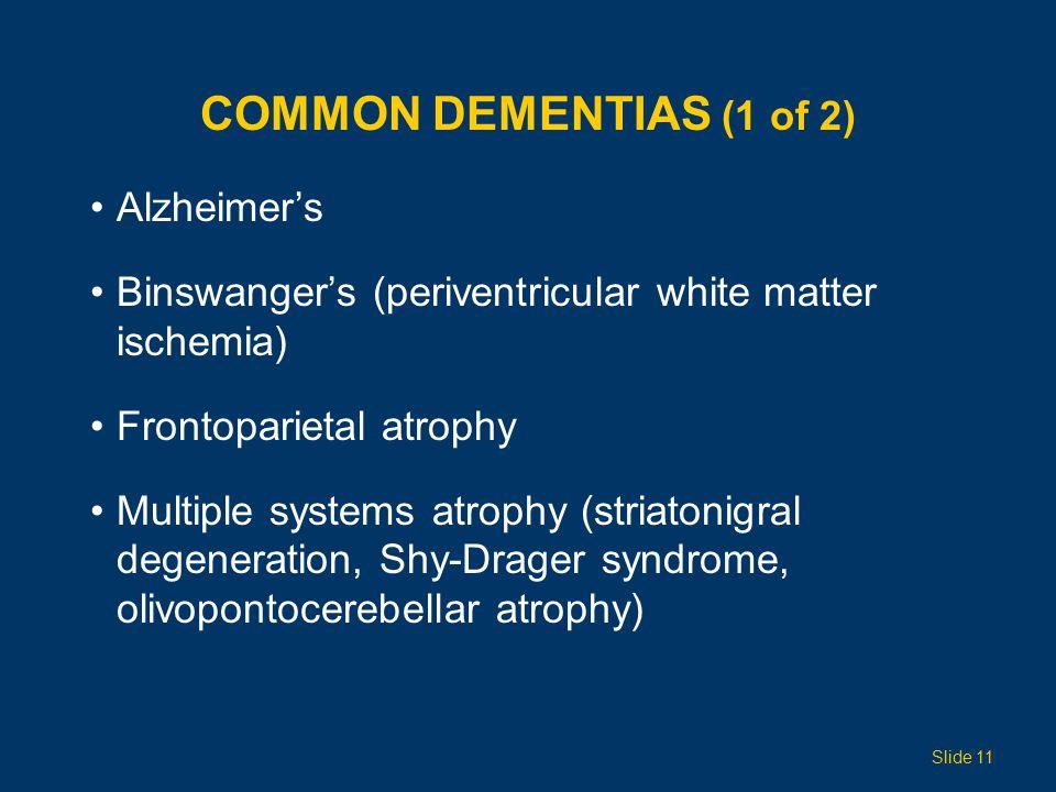 COMMON DEMENTIAS (1 of 2) Alzheimer's Binswanger's (periventricular white matter ischemia) Frontoparietal atrophy Multiple systems atrophy (striatonigral degeneration, Shy-Drager syndrome, olivopontocerebellar atrophy) Slide 11
