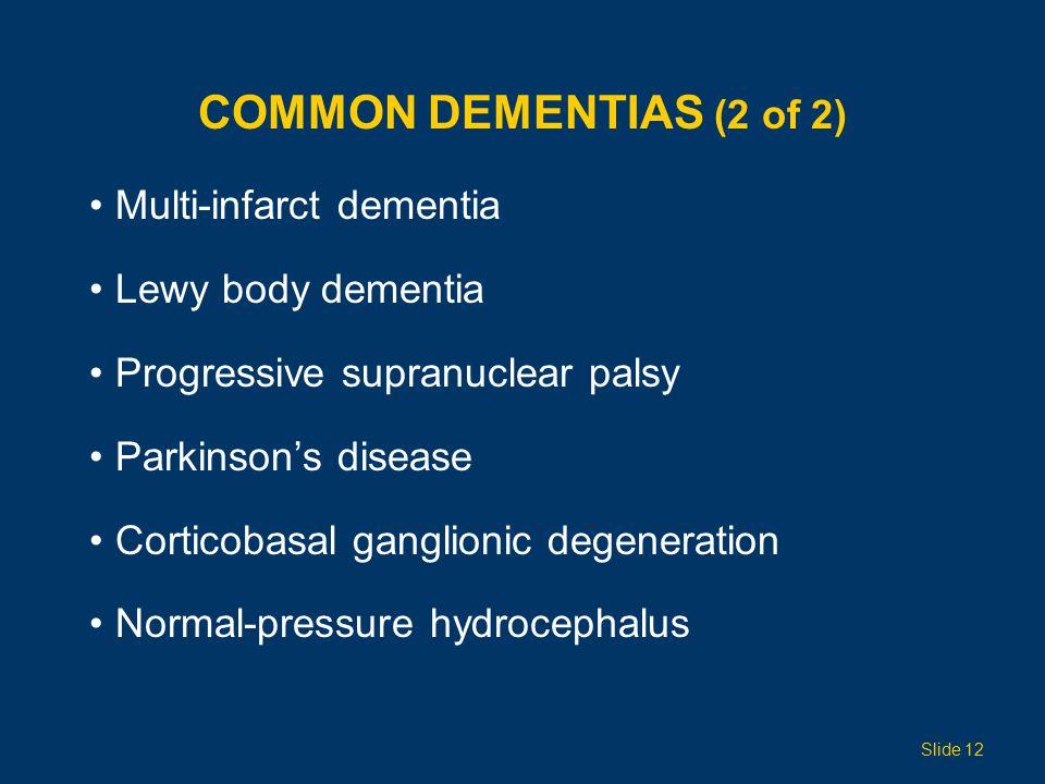COMMON DEMENTIAS (2 of 2) Multi-infarct dementia Lewy body dementia Progressive supranuclear palsy Parkinson's disease Corticobasal ganglionic degeneration Normal-pressure hydrocephalus Slide 12