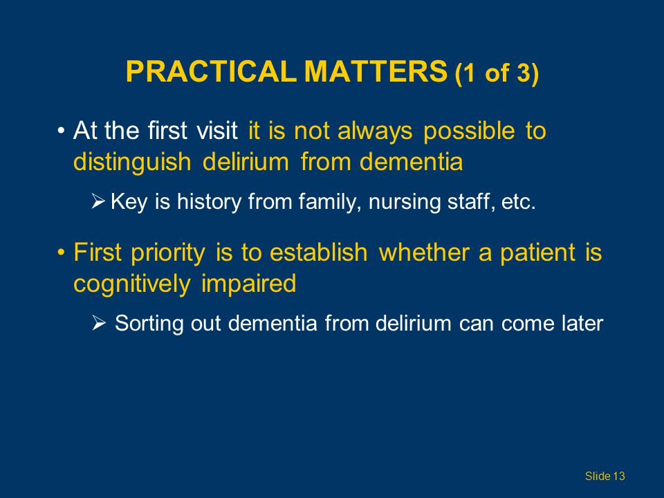 PRACTICAL MATTERS (1 of 3) At the first visit it is not always possible to distinguish delirium from dementia  Key is history from family, nursing staff, etc.