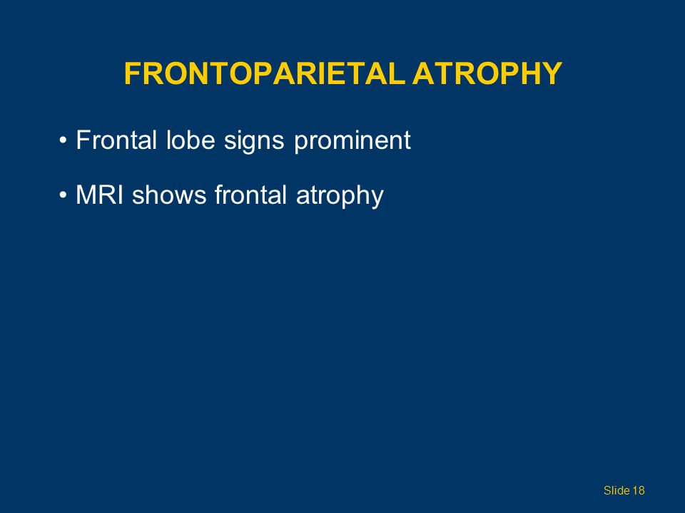 FRONTOPARIETAL ATROPHY Frontal lobe signs prominent MRI shows frontal atrophy Slide 18