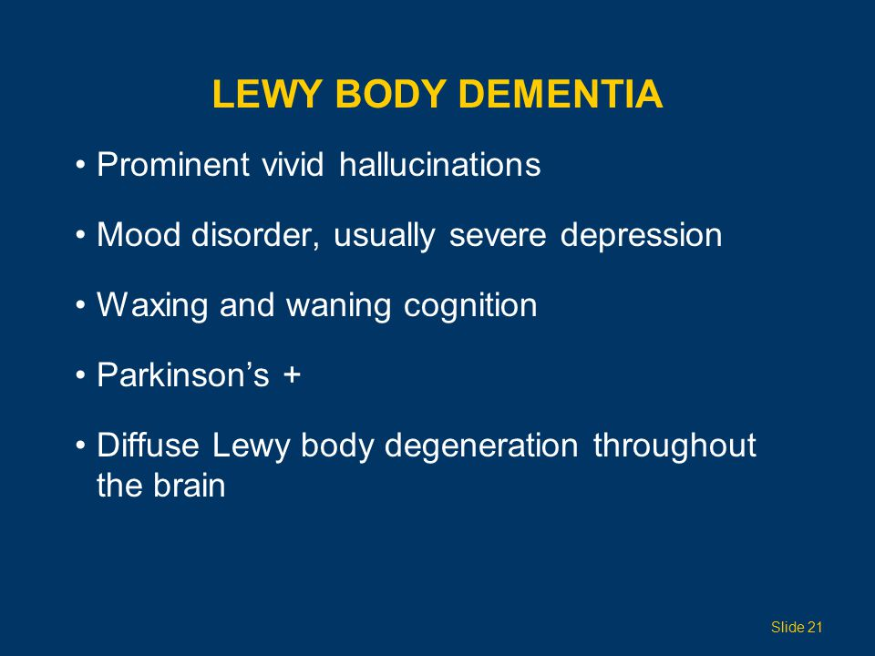 LEWY BODY DEMENTIA Prominent vivid hallucinations Mood disorder, usually severe depression Waxing and waning cognition Parkinson's + Diffuse Lewy body degeneration throughout the brain Slide 21