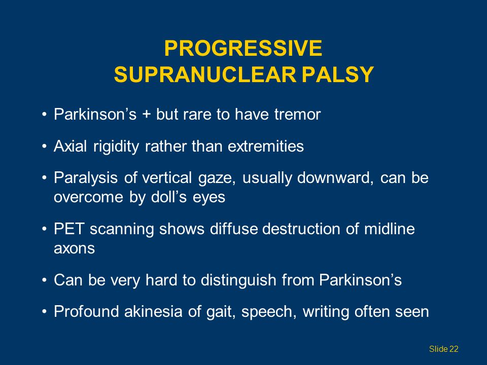 PROGRESSIVE SUPRANUCLEAR PALSY Parkinson's + but rare to have tremor Axial rigidity rather than extremities Paralysis of vertical gaze, usually downward, can be overcome by doll's eyes PET scanning shows diffuse destruction of midline axons Can be very hard to distinguish from Parkinson's Profound akinesia of gait, speech, writing often seen Slide 22
