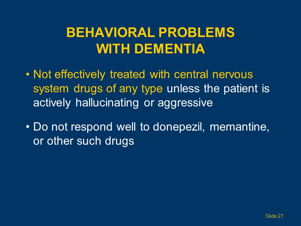 BEHAVIORAL PROBLEMS WITH DEMENTIA Not effectively treated with central nervous system drugs of any type unless the patient is actively hallucinating or aggressive Do not respond well to donepezil, memantine, or other such drugs Slide 27