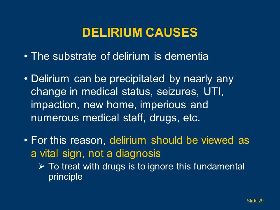DELIRIUM CAUSES The substrate of delirium is dementia Delirium can be precipitated by nearly any change in medical status, seizures, UTI, impaction, new home, imperious and numerous medical staff, drugs, etc.