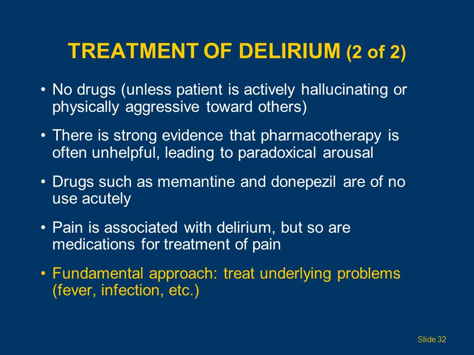 TREATMENT OF DELIRIUM (2 of 2) No drugs (unless patient is actively hallucinating or physically aggressive toward others) There is strong evidence that pharmacotherapy is often unhelpful, leading to paradoxical arousal Drugs such as memantine and donepezil are of no use acutely Pain is associated with delirium, but so are medications for treatment of pain Fundamental approach: treat underlying problems (fever, infection, etc.) Slide 32