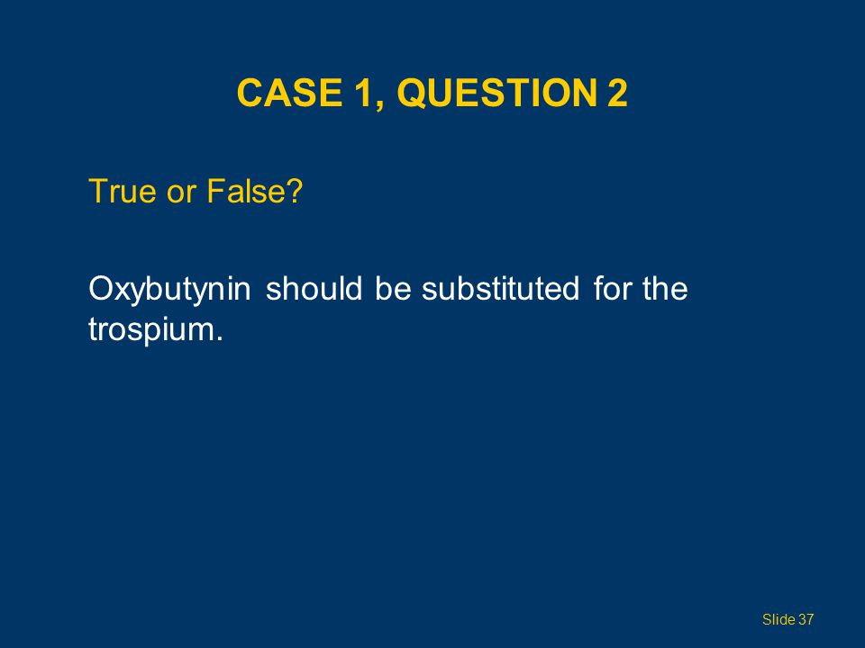 CASE 1, QUESTION 2 True or False? Oxybutynin should be substituted for the trospium. Slide 37