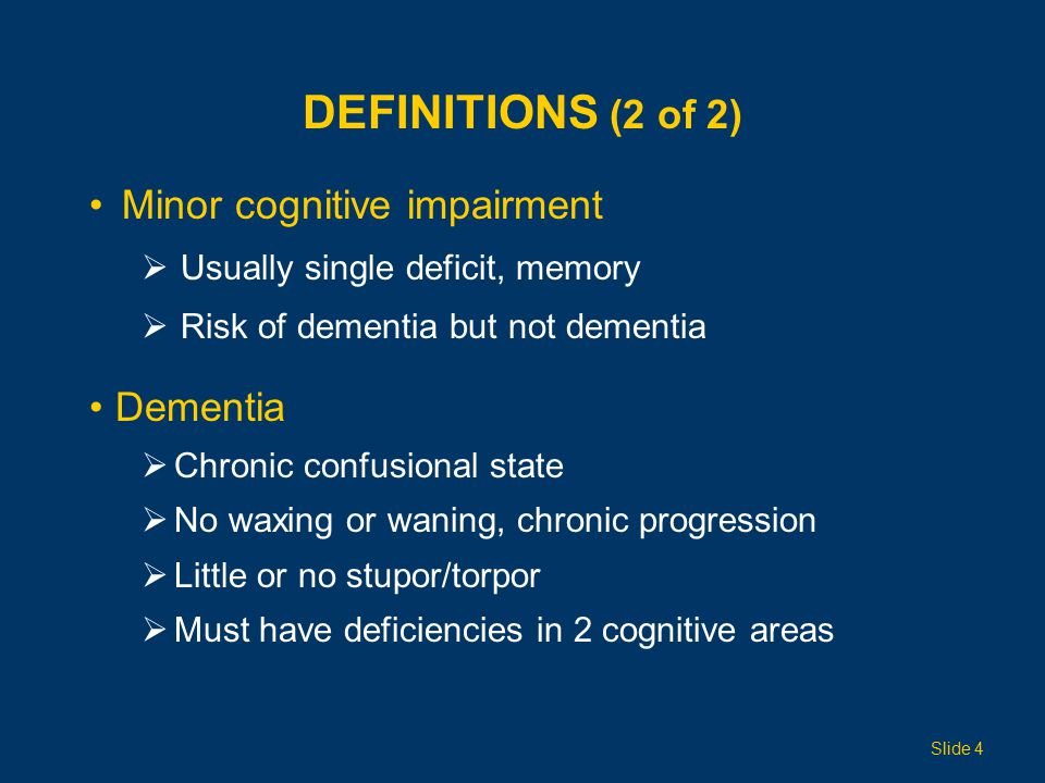 DEFINITIONS (2 of 2) Minor cognitive impairment  Usually single deficit, memory  Risk of dementia but not dementia Dementia  Chronic confusional state  No waxing or waning, chronic progression  Little or no stupor/torpor  Must have deficiencies in 2 cognitive areas Slide 4