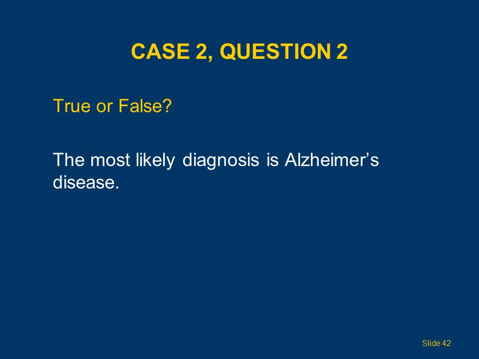 CASE 2, QUESTION 2 True or False? The most likely diagnosis is Alzheimer's disease. Slide 42