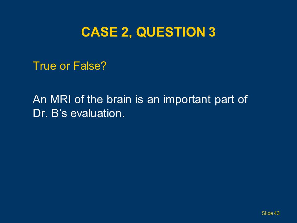 CASE 2, QUESTION 3 True or False. An MRI of the brain is an important part of Dr.