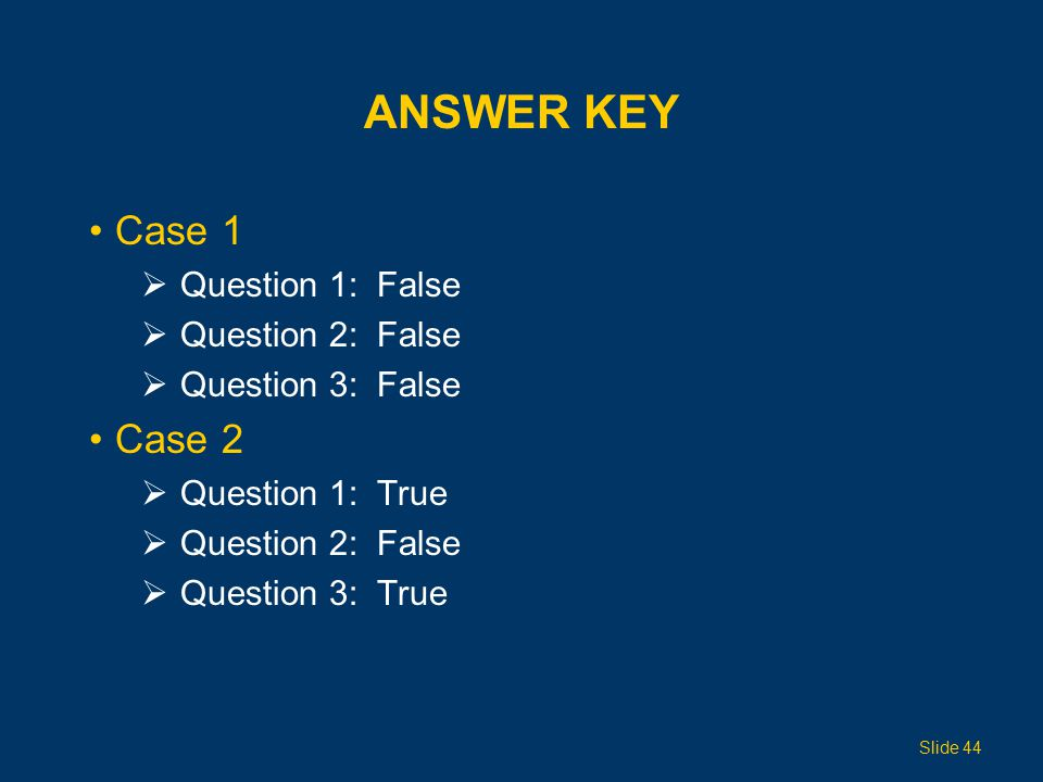 ANSWER KEY Case 1  Question 1: False  Question 2: False  Question 3: False Case 2  Question 1: True  Question 2: False  Question 3: True Slide 44