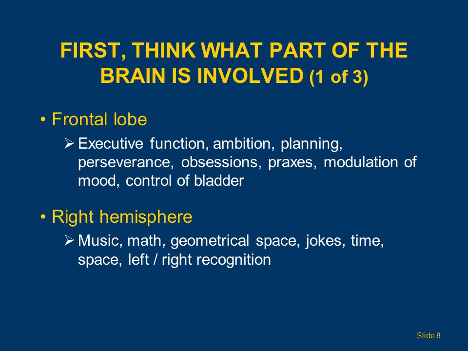 FIRST, THINK WHAT PART OF THE BRAIN IS INVOLVED (1 of 3) Frontal lobe  Executive function, ambition, planning, perseverance, obsessions, praxes, modulation of mood, control of bladder Right hemisphere  Music, math, geometrical space, jokes, time, space, left / right recognition Slide 8