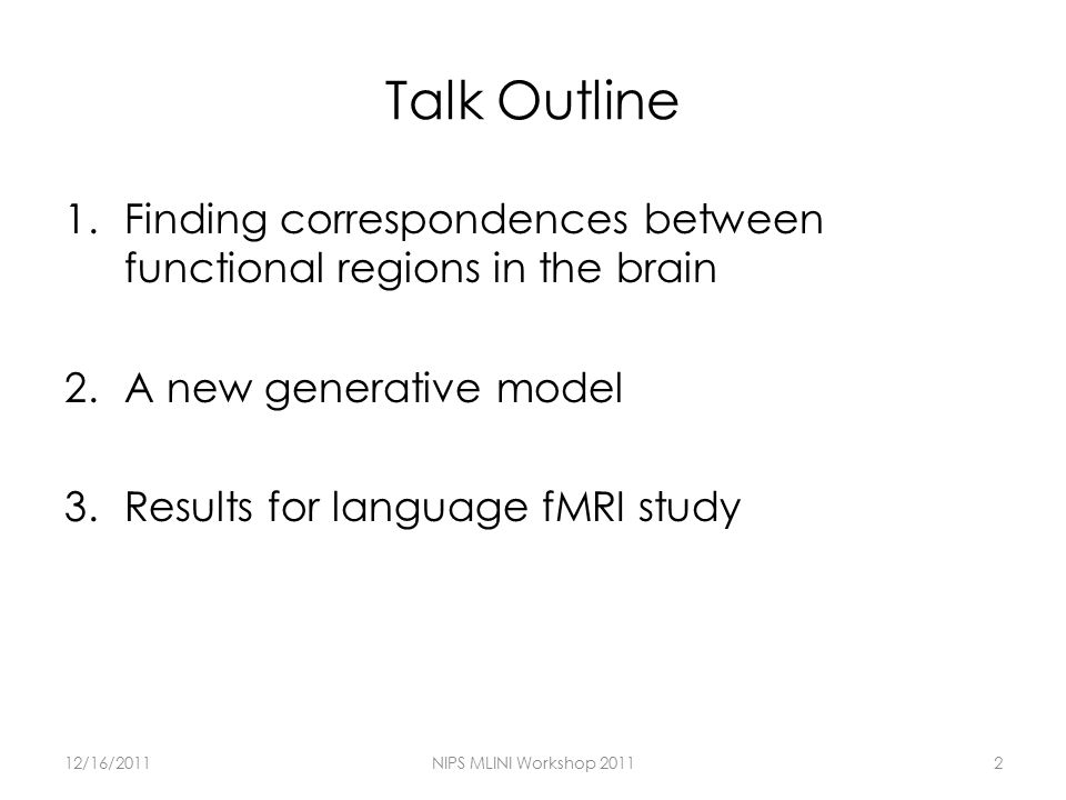 Talk Outline 1.Finding correspondences between functional regions in the brain 2.A new generative model 3.Results for language fMRI study 12/16/2011NIPS MLINI Workshop 20112