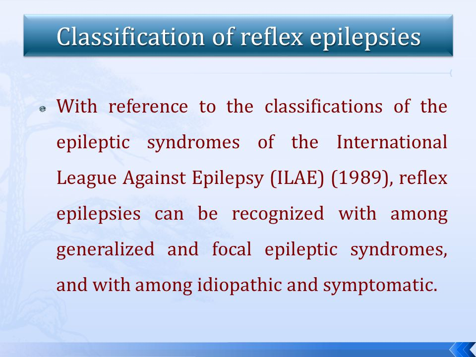  With reference to the classifications of the epileptic syndromes of the International League Against Epilepsy (ILAE) (1989), reflex epilepsies can be recognized with among generalized and focal epileptic syndromes, and with among idiopathic and symptomatic.