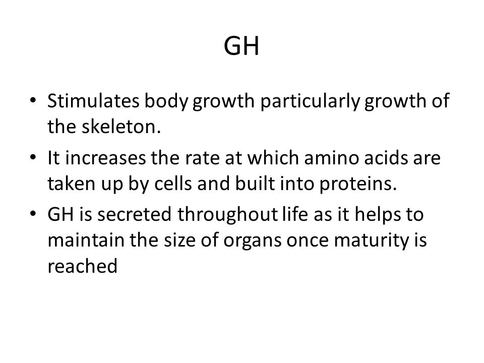 GH Stimulates body growth particularly growth of the skeleton. It increases the rate at which amino acids are taken up by cells and built into protein