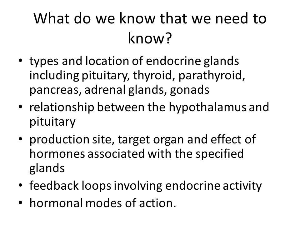 What do we know that we need to know? types and location of endocrine glands including pituitary, thyroid, parathyroid, pancreas, adrenal glands, gona
