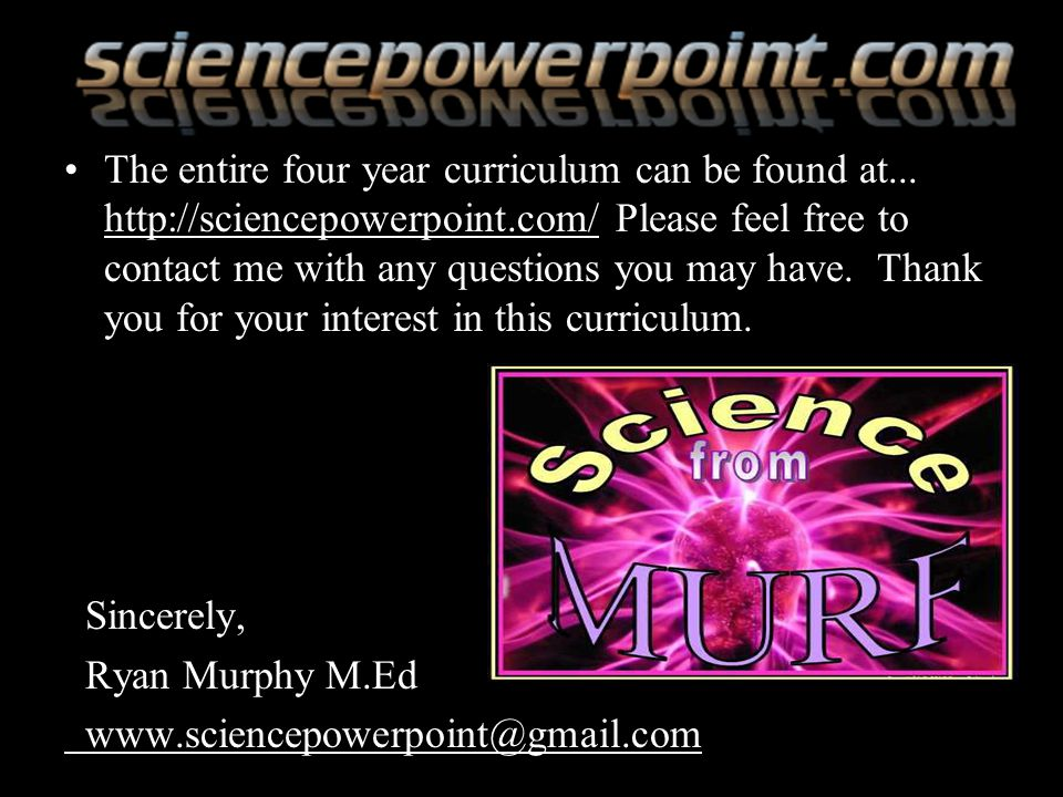 The entire four year curriculum can be found at... http://sciencepowerpoint.com/ Please feel free to contact me with any questions you may have. Thank