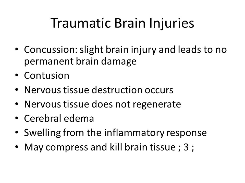Traumatic Brain Injuries Concussion: slight brain injury and leads to no permanent brain damage Contusion Nervous tissue destruction occurs Nervous tissue does not regenerate Cerebral edema Swelling from the inflammatory response May compress and kill brain tissue ; 3 ;