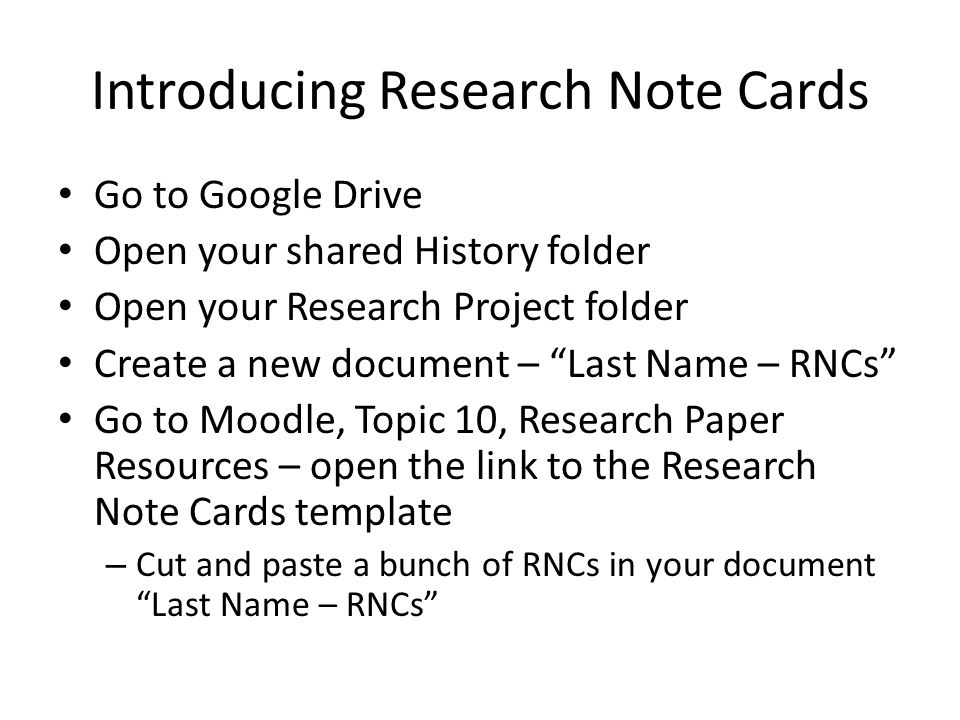 Introducing Research Note Cards Go to Google Drive Open your shared History folder Open your Research Project folder Create a new document – Last Name – RNCs Go to Moodle, Topic 10, Research Paper Resources – open the link to the Research Note Cards template – Cut and paste a bunch of RNCs in your document Last Name – RNCs