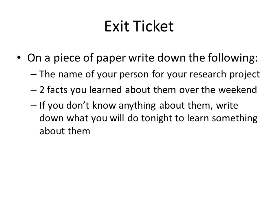 Exit Ticket On a piece of paper write down the following: – The name of your person for your research project – 2 facts you learned about them over the weekend – If you don't know anything about them, write down what you will do tonight to learn something about them
