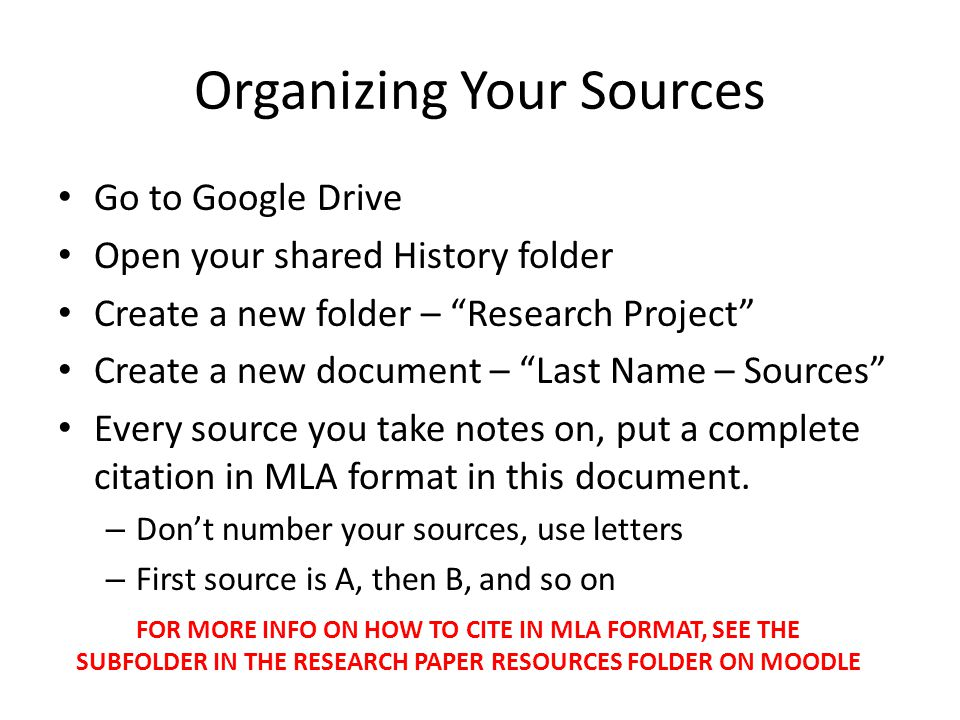 Organizing Your Sources Go to Google Drive Open your shared History folder Create a new folder – Research Project Create a new document – Last Name – Sources Every source you take notes on, put a complete citation in MLA format in this document.