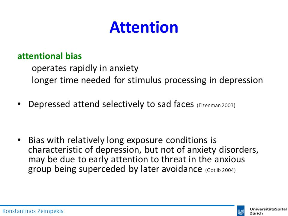 Attention attentional bias operates rapidly in anxiety longer time needed for stimulus processing in depression Depressed attend selectively to sad faces (Eizenman 2003) Bias with relatively long exposure conditions is characteristic of depression, but not of anxiety disorders, may be due to early attention to threat in the anxious group being superceded by later avoidance (Gotlib 2004) Konstantinos Zeimpekis