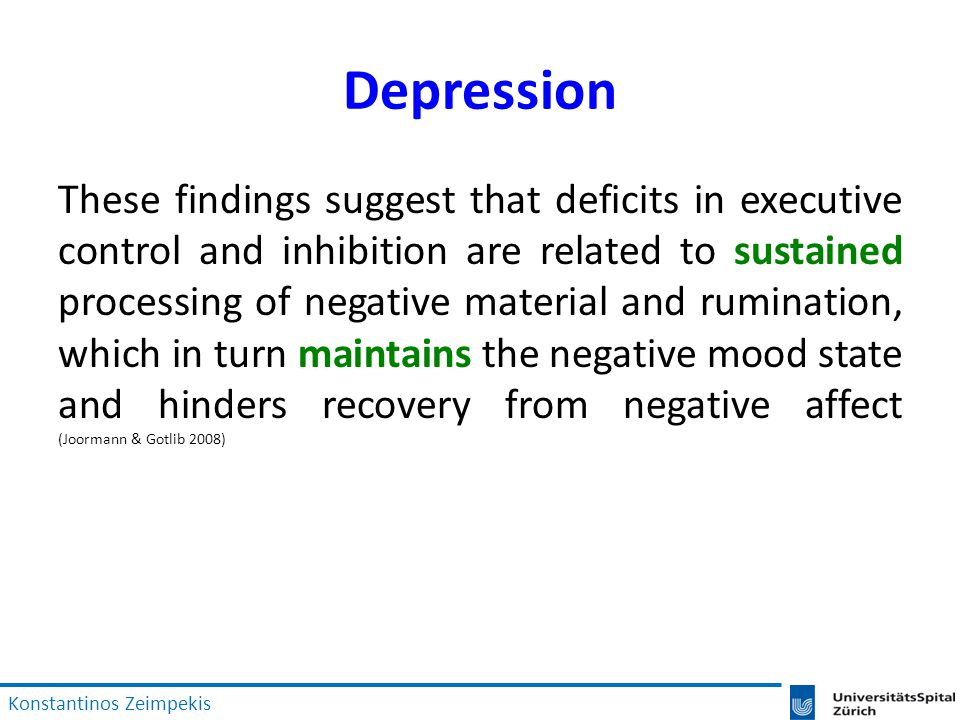 Depression These findings suggest that deficits in executive control and inhibition are related to sustained processing of negative material and rumination, which in turn maintains the negative mood state and hinders recovery from negative affect (Joormann & Gotlib 2008) Konstantinos Zeimpekis