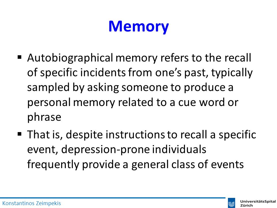 Memory  Autobiographical memory refers to the recall of specific incidents from one's past, typically sampled by asking someone to produce a personal memory related to a cue word or phrase  That is, despite instructions to recall a specific event, depression-prone individuals frequently provide a general class of events Konstantinos Zeimpekis
