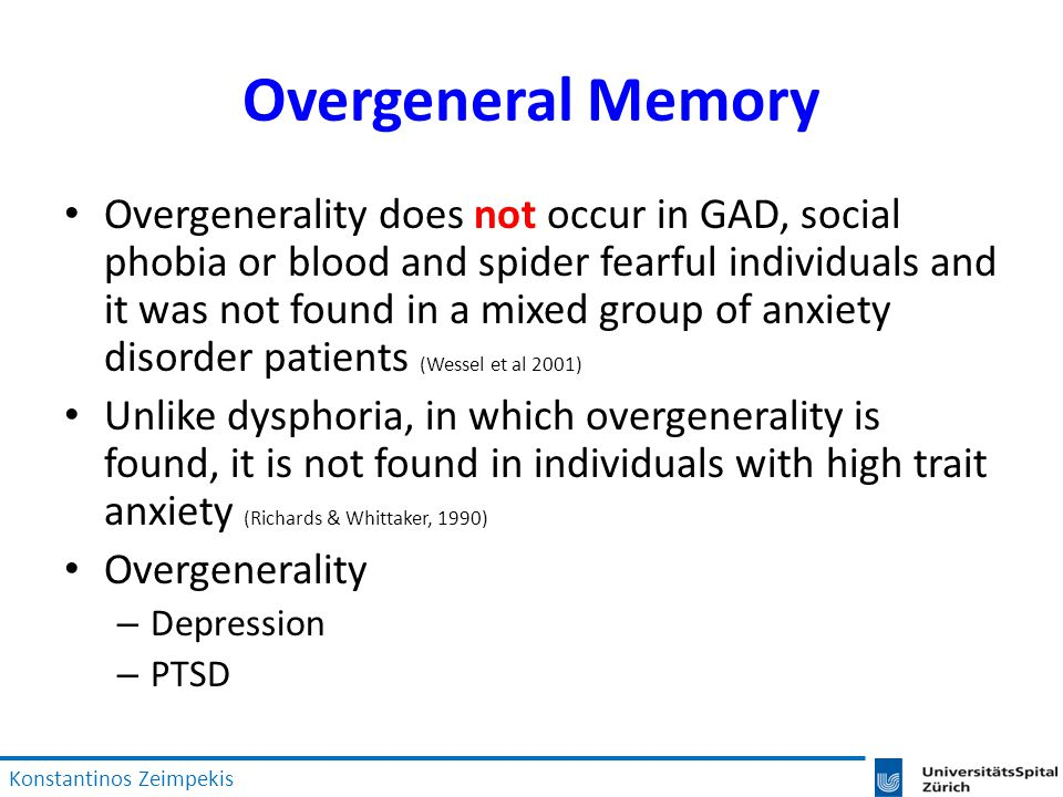 Overgeneral Memory Overgenerality does not occur in GAD, social phobia or blood and spider fearful individuals and it was not found in a mixed group of anxiety disorder patients (Wessel et al 2001) Unlike dysphoria, in which overgenerality is found, it is not found in individuals with high trait anxiety (Richards & Whittaker, 1990) Overgenerality – Depression – PTSD Konstantinos Zeimpekis