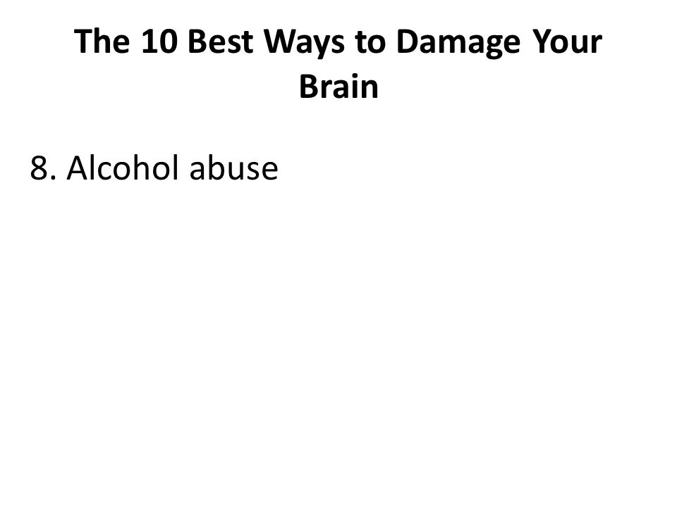 The 10 Best Ways to Damage Your Brain 8. Alcohol abuse