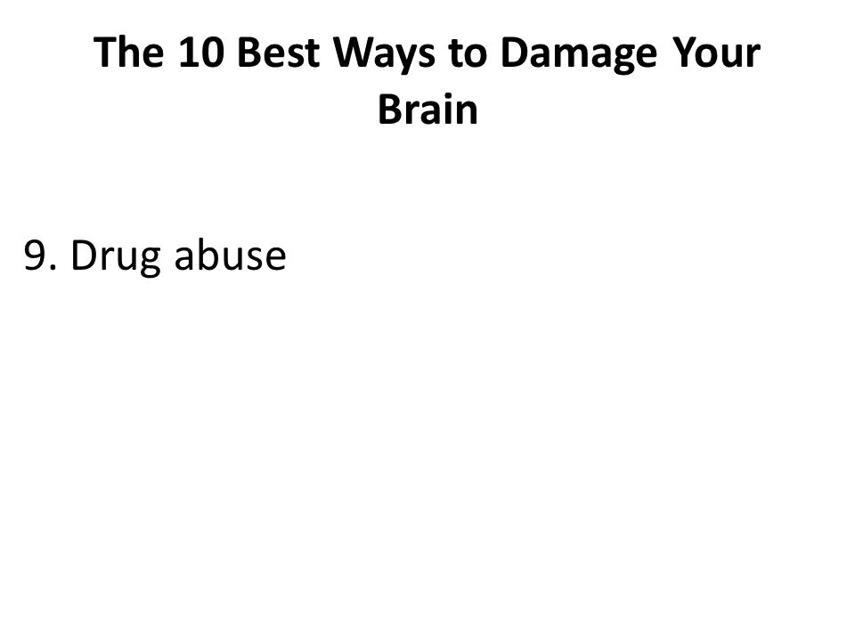The 10 Best Ways to Damage Your Brain 9. Drug abuse
