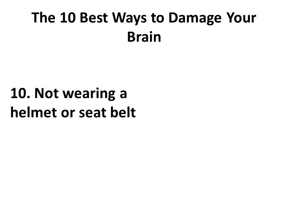 The 10 Best Ways to Damage Your Brain 10. Not wearing a helmet or seat belt