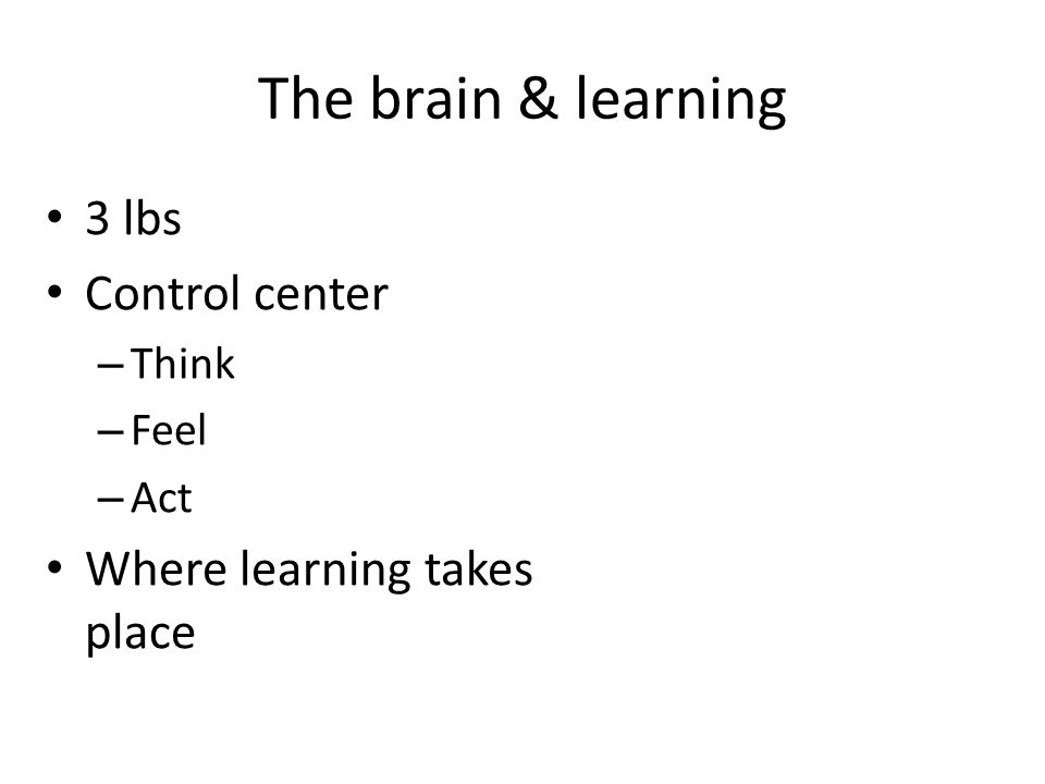 The brain & learning 3 lbs Control center – Think – Feel – Act Where learning takes place