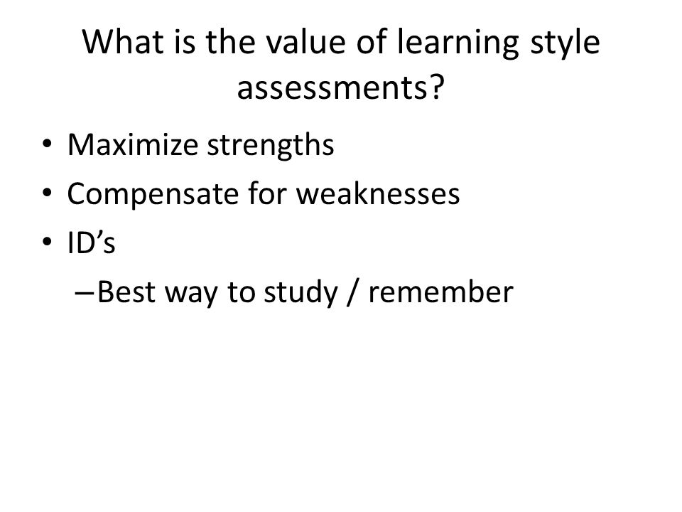 What is the value of learning style assessments? Maximize strengths Compensate for weaknesses ID's – Best way to study / remember