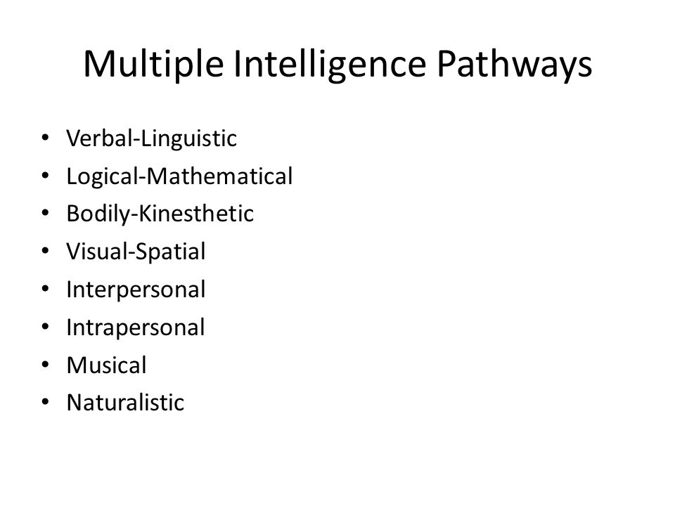 Multiple Intelligence Pathways Verbal-Linguistic Logical-Mathematical Bodily-Kinesthetic Visual-Spatial Interpersonal Intrapersonal Musical Naturalist