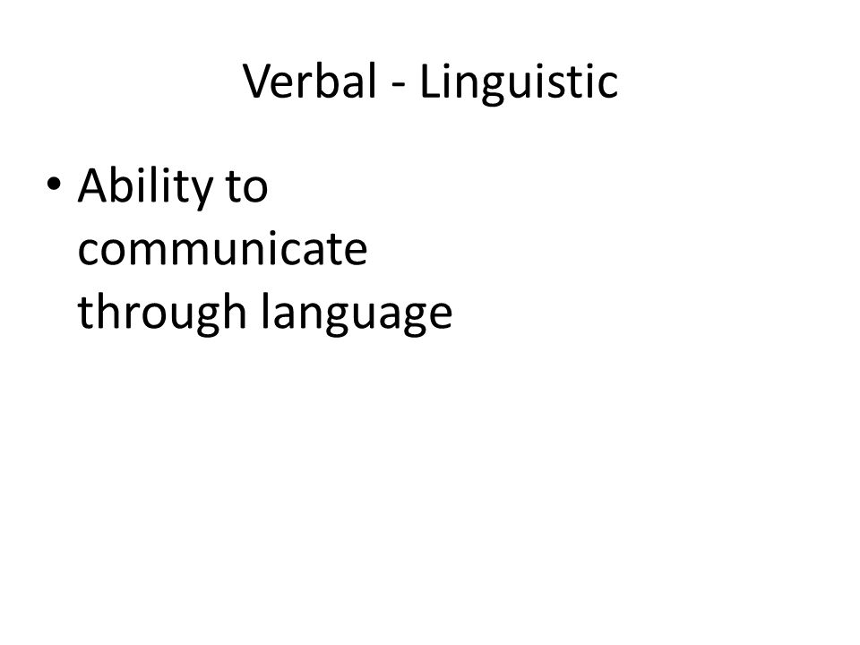 Verbal - Linguistic Ability to communicate through language