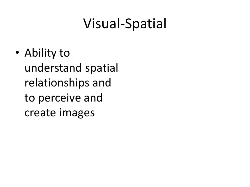 Visual-Spatial Ability to understand spatial relationships and to perceive and create images