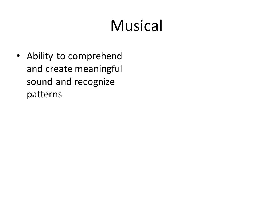 Musical Ability to comprehend and create meaningful sound and recognize patterns
