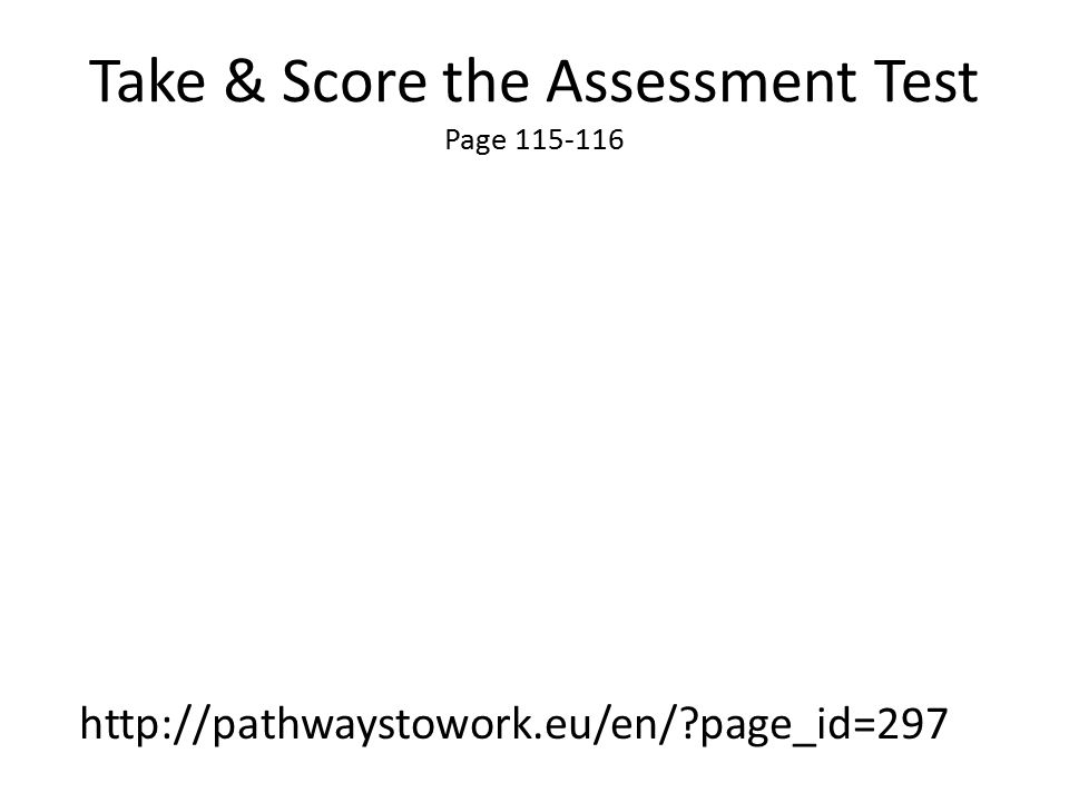 Take & Score the Assessment Test Page 115-116 http://pathwaystowork.eu/en/?page_id=297
