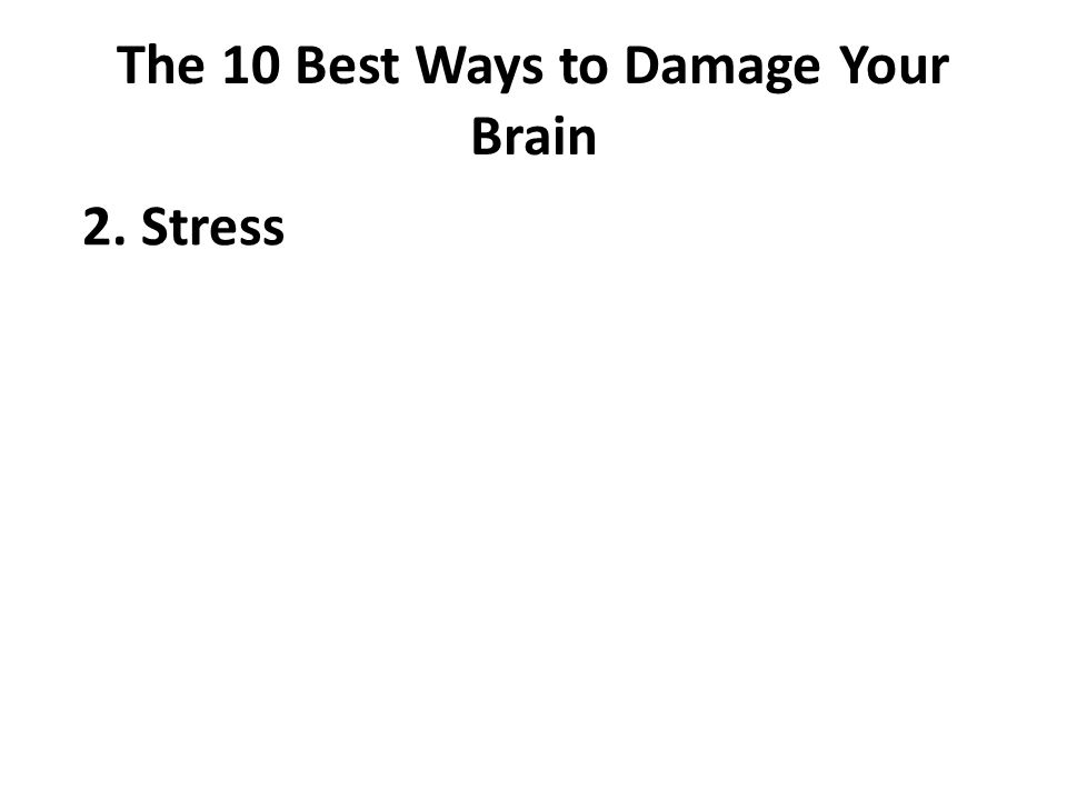 The 10 Best Ways to Damage Your Brain 2. Stress